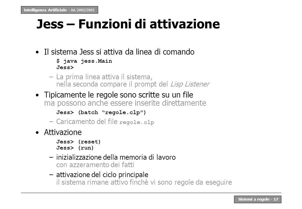 Intelligenza Artificiale - AA 2002/2003 Sistemi a regole - 17 Jess – Funzioni di attivazione Il sistema Jess si attiva da linea di comando $ java jess