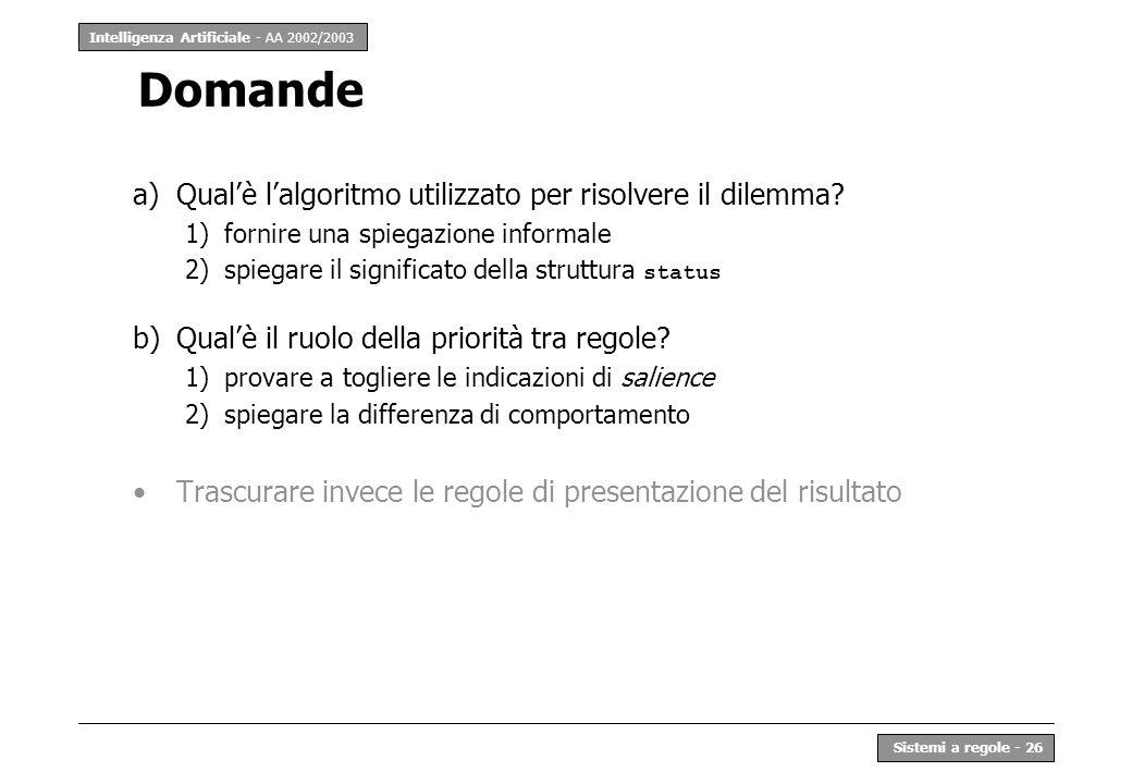 Intelligenza Artificiale - AA 2002/2003 Sistemi a regole - 26 Domande a)Qualè lalgoritmo utilizzato per risolvere il dilemma? 1)fornire una spiegazion