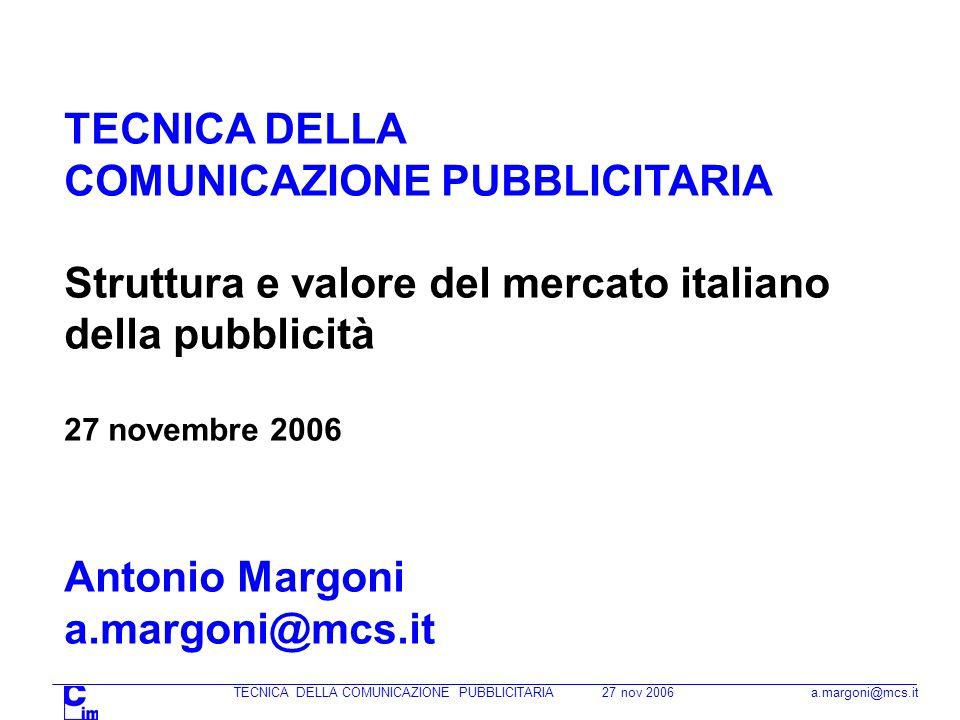 TECNICA DELLA COMUNICAZIONE PUBBLICITARIA 27 nov 2006 a.margoni@mcs.it TECNICA DELLA COMUNICAZIONE PUBBLICITARIA Struttura e valore del mercato italiano della pubblicità 27 novembre 2006 Antonio Margoni a.margoni@mcs.it