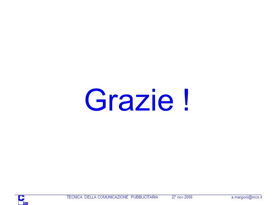 TECNICA DELLA COMUNICAZIONE PUBBLICITARIA 27 nov 2006 a.margoni@mcs.it Grazie !