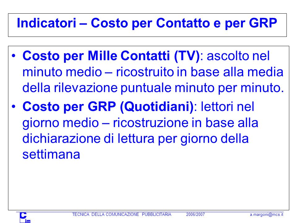 TECNICA DELLA COMUNICAZIONE PUBBLICITARIA 2006/2007 a.margoni@mcs.it Indicatori – Costo per Contatto e per GRP Costo per Mille Contatti (TV): ascolto