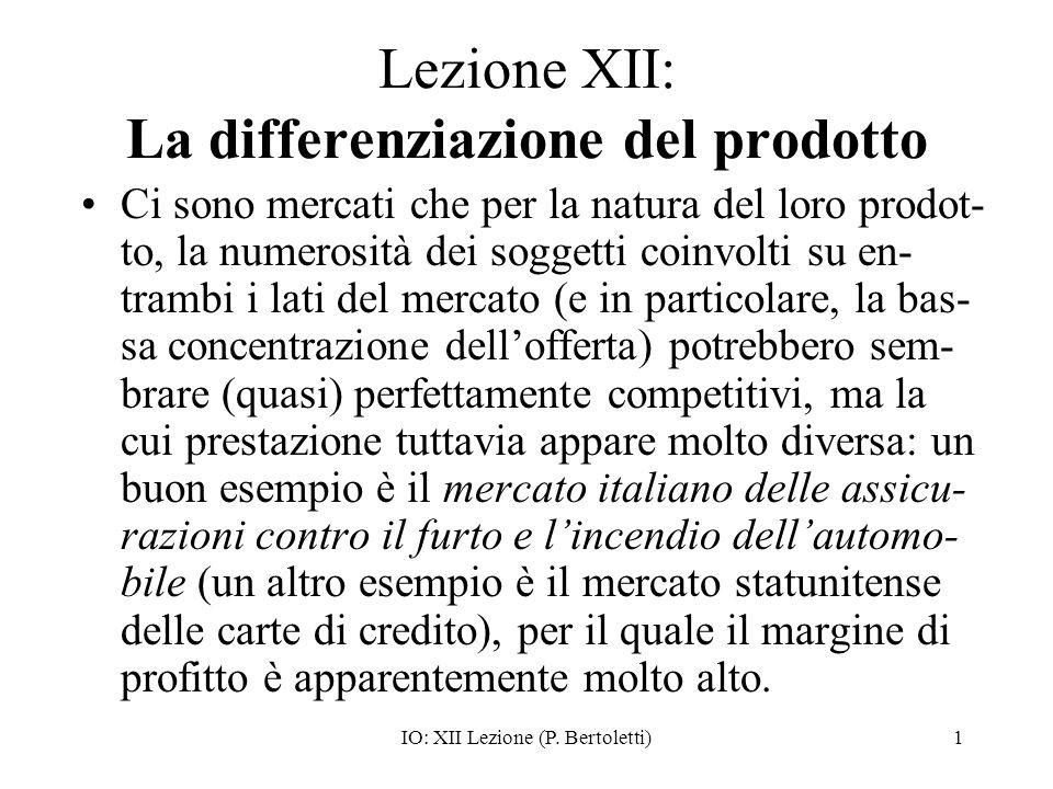 IO: XII Lezione (P. Bertoletti)1 Lezione XII: La differenziazione del prodotto Ci sono mercati che per la natura del loro prodot- to, la numerosità de