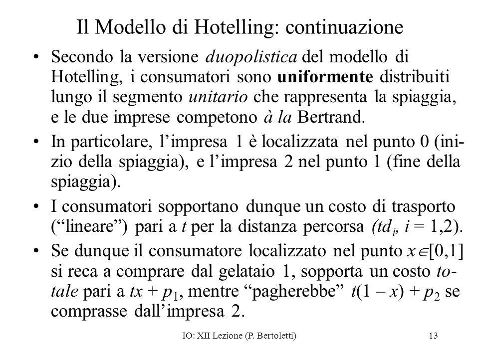 IO: XII Lezione (P. Bertoletti)13 Il Modello di Hotelling: continuazione Secondo la versione duopolistica del modello di Hotelling, i consumatori sono