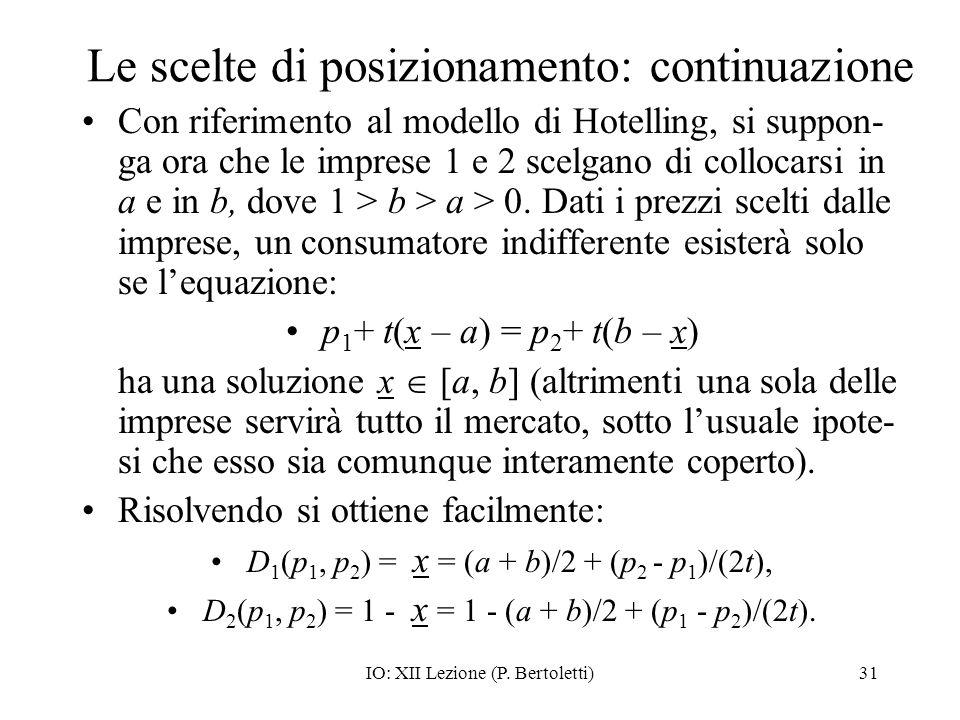 IO: XII Lezione (P. Bertoletti)31 Le scelte di posizionamento: continuazione Con riferimento al modello di Hotelling, si suppon- ga ora che le imprese