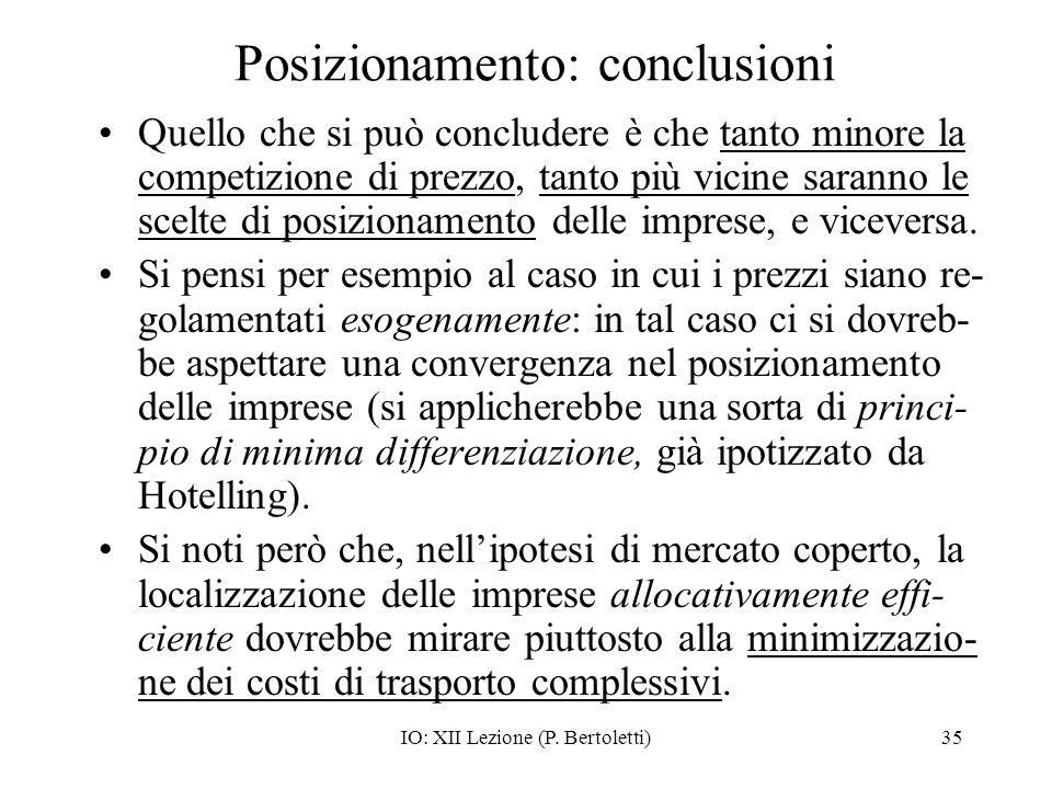IO: XII Lezione (P. Bertoletti)35 Posizionamento: conclusioni Quello che si può concludere è che tanto minore la competizione di prezzo, tanto più vic
