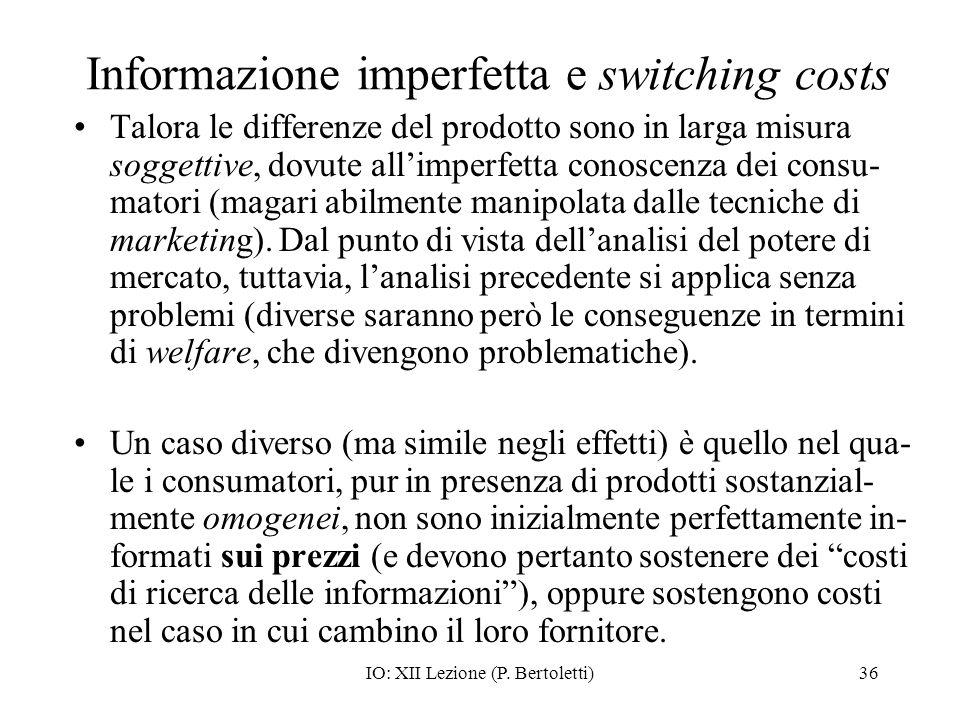 IO: XII Lezione (P. Bertoletti)36 Informazione imperfetta e switching costs Talora le differenze del prodotto sono in larga misura soggettive, dovute