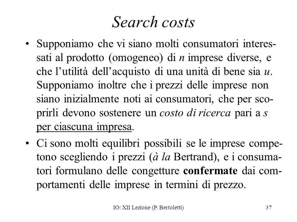 IO: XII Lezione (P. Bertoletti)37 Search costs Supponiamo che vi siano molti consumatori interes- sati al prodotto (omogeneo) di n imprese diverse, e