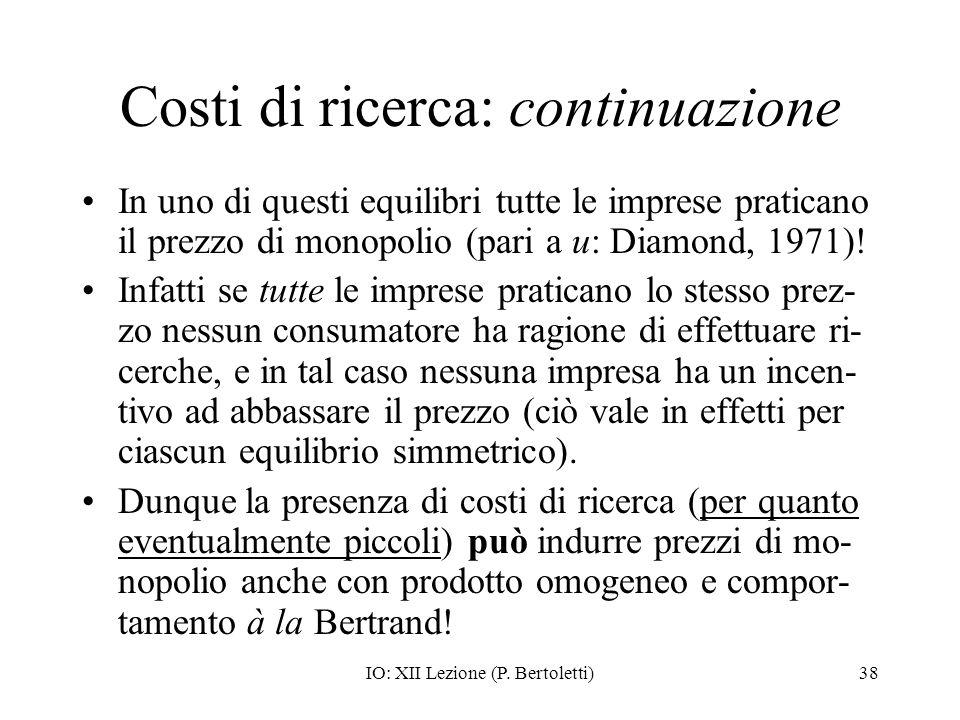 IO: XII Lezione (P. Bertoletti)38 Costi di ricerca: continuazione In uno di questi equilibri tutte le imprese praticano il prezzo di monopolio (pari a