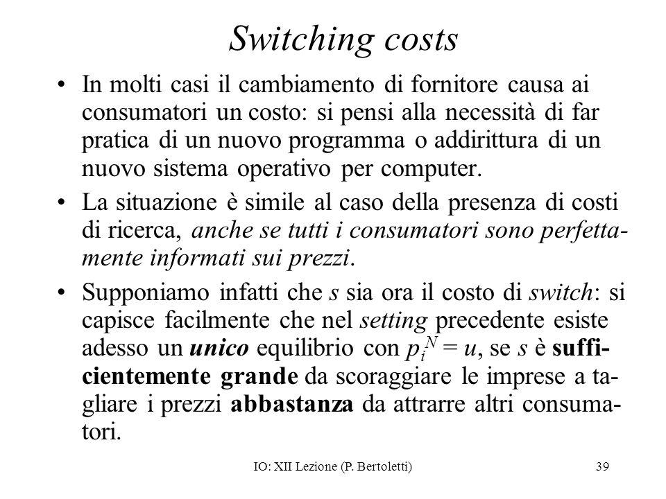 IO: XII Lezione (P. Bertoletti)39 Switching costs In molti casi il cambiamento di fornitore causa ai consumatori un costo: si pensi alla necessità di