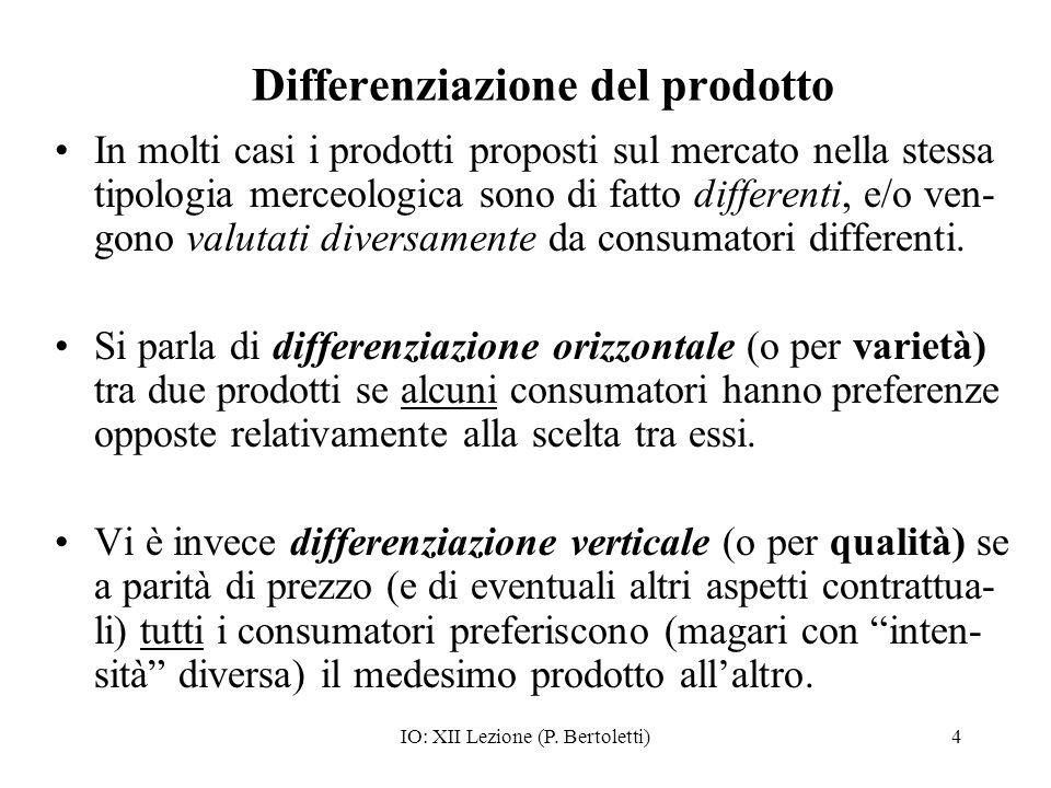 IO: XII Lezione (P. Bertoletti)4 Differenziazione del prodotto In molti casi i prodotti proposti sul mercato nella stessa tipologia merceologica sono