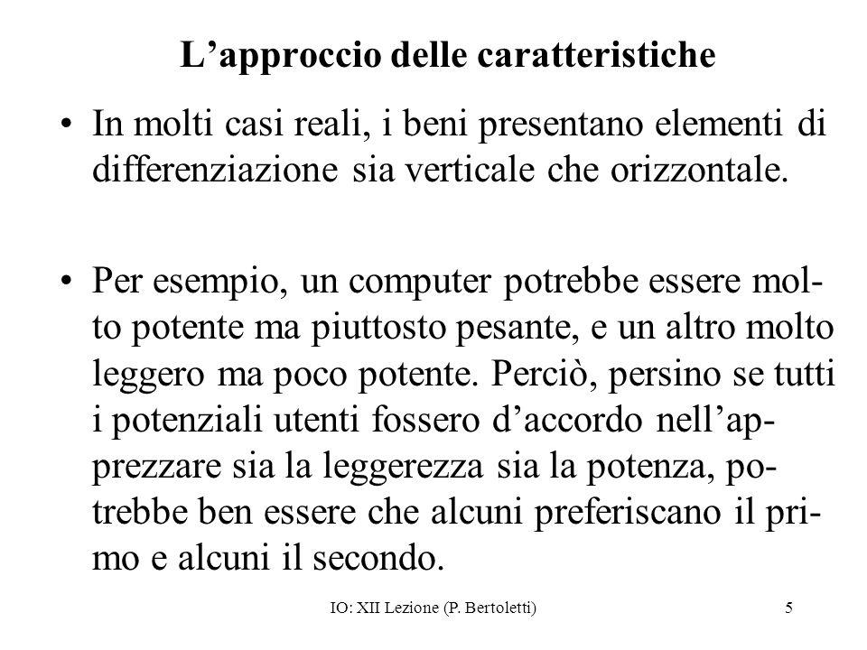 IO: XII Lezione (P. Bertoletti)5 Lapproccio delle caratteristiche In molti casi reali, i beni presentano elementi di differenziazione sia verticale ch
