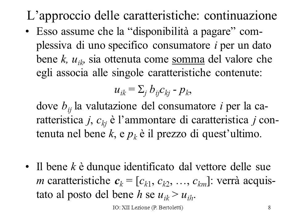 IO: XII Lezione (P. Bertoletti)8 Lapproccio delle caratteristiche: continuazione Esso assume che la disponibilità a pagare com- plessiva di uno specif