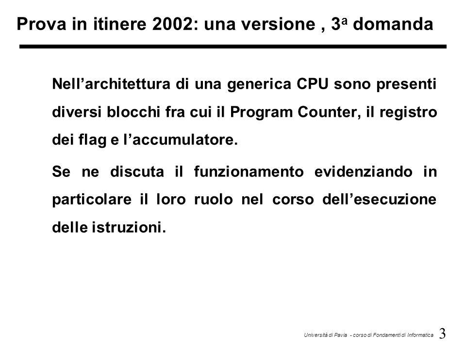3 Università di Pavia - corso di Fondamenti di Informatica Prova in itinere 2002: una versione, 3 a domanda Nellarchitettura di una generica CPU sono