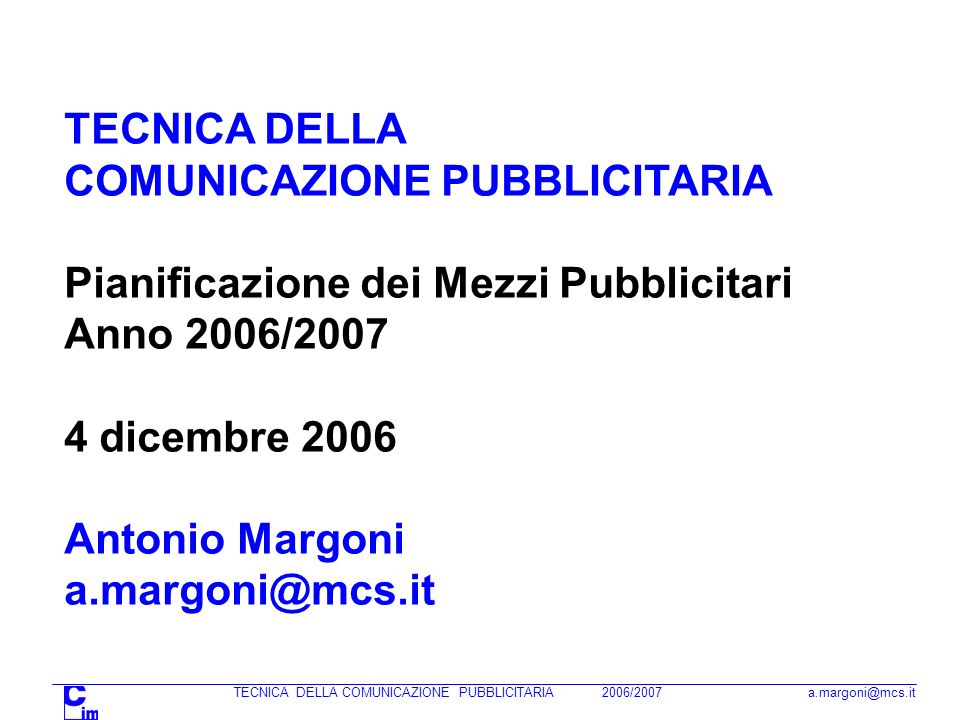 TECNICA DELLA COMUNICAZIONE PUBBLICITARIA 2006/2007 a.margoni@mcs.it TECNICA DELLA COMUNICAZIONE PUBBLICITARIA Pianificazione dei Mezzi Pubblicitari Anno 2006/2007 4 dicembre 2006 Antonio Margoni a.margoni@mcs.it