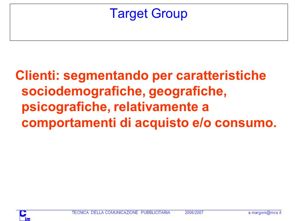 TECNICA DELLA COMUNICAZIONE PUBBLICITARIA 2006/2007 a.margoni@mcs.it Target Group Clienti: segmentando per caratteristiche sociodemografiche, geografiche, psicografiche, relativamente a comportamenti di acquisto e/o consumo.