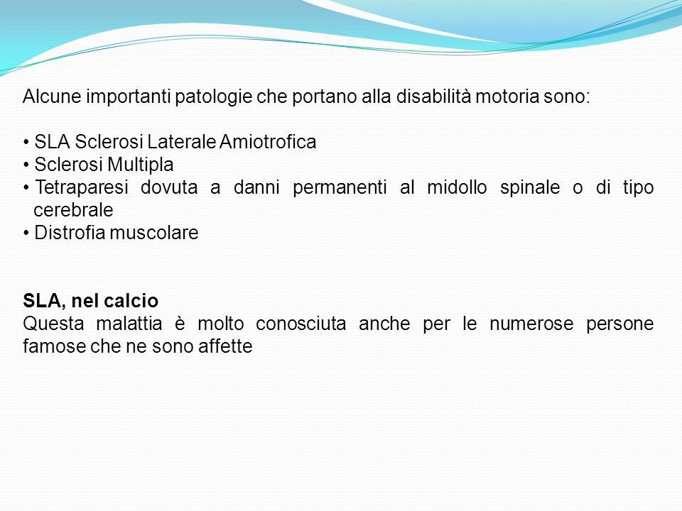 Alcune importanti patologie che portano alla disabilità motoria sono: SLA Sclerosi Laterale Amiotrofica Sclerosi Multipla Tetraparesi dovuta a danni permanenti al midollo spinale o di tipo cerebrale Distrofia muscolare SLA, nel calcio Questa malattia è molto conosciuta anche per le numerose persone famose che ne sono affette