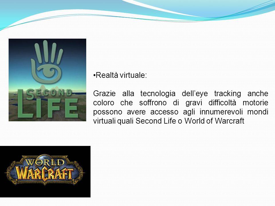 Realtà virtuale: Grazie alla tecnologia delleye tracking anche coloro che soffrono di gravi difficoltà motorie possono avere accesso agli innumerevoli mondi virtuali quali Second Life o World of Warcraft