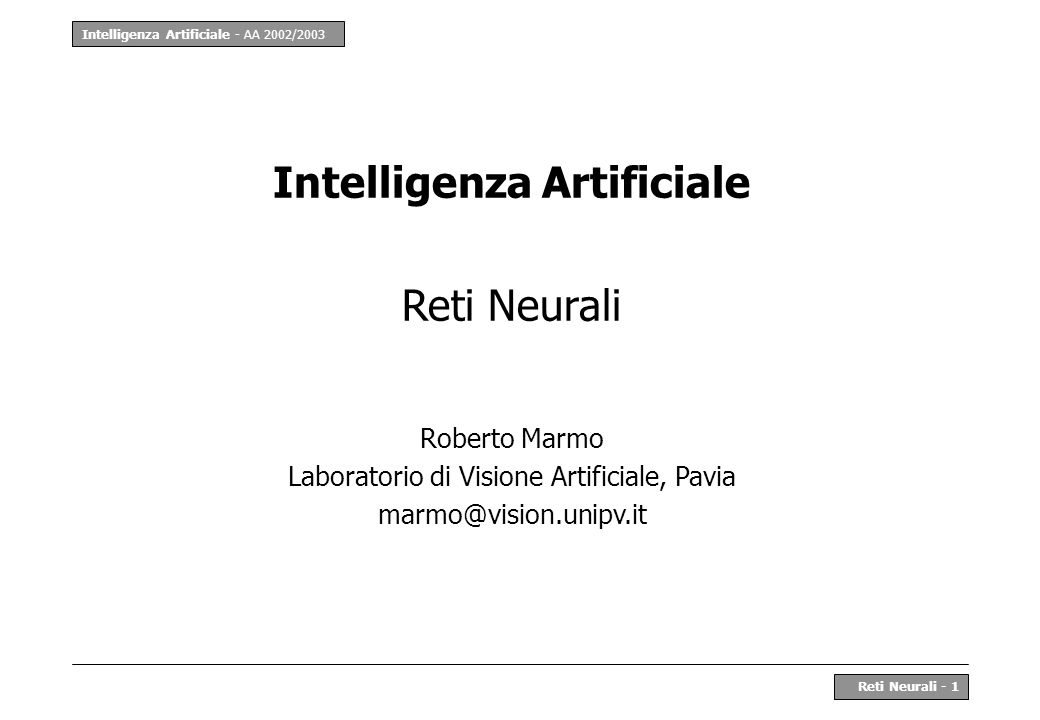 Intelligenza Artificiale - AA 2002/2003 Reti Neurali - 1 Intelligenza Artificiale Reti Neurali Roberto Marmo Laboratorio di Visione Artificiale, Pavia marmo@vision.unipv.it