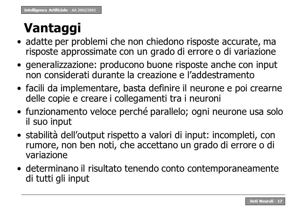 Intelligenza Artificiale - AA 2002/2003 Reti Neurali - 17 Vantaggi adatte per problemi che non chiedono risposte accurate, ma risposte approssimate co