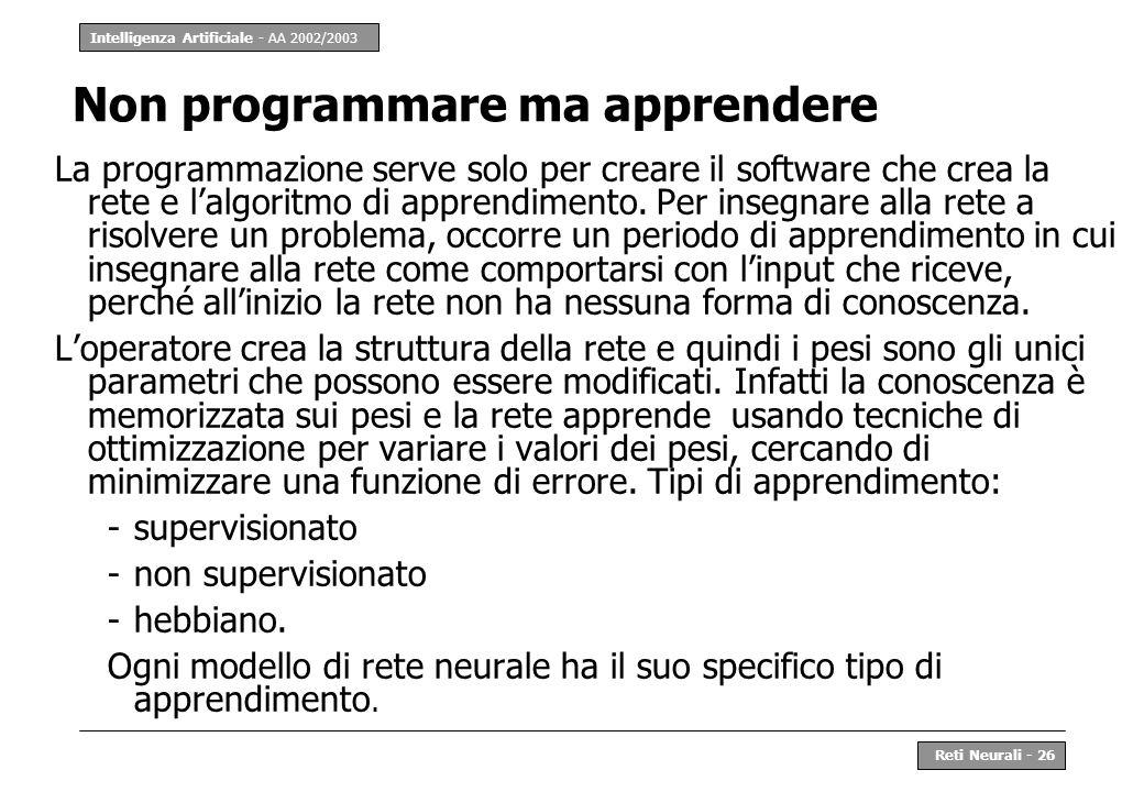 Intelligenza Artificiale - AA 2002/2003 Reti Neurali - 26 Non programmare ma apprendere La programmazione serve solo per creare il software che crea l