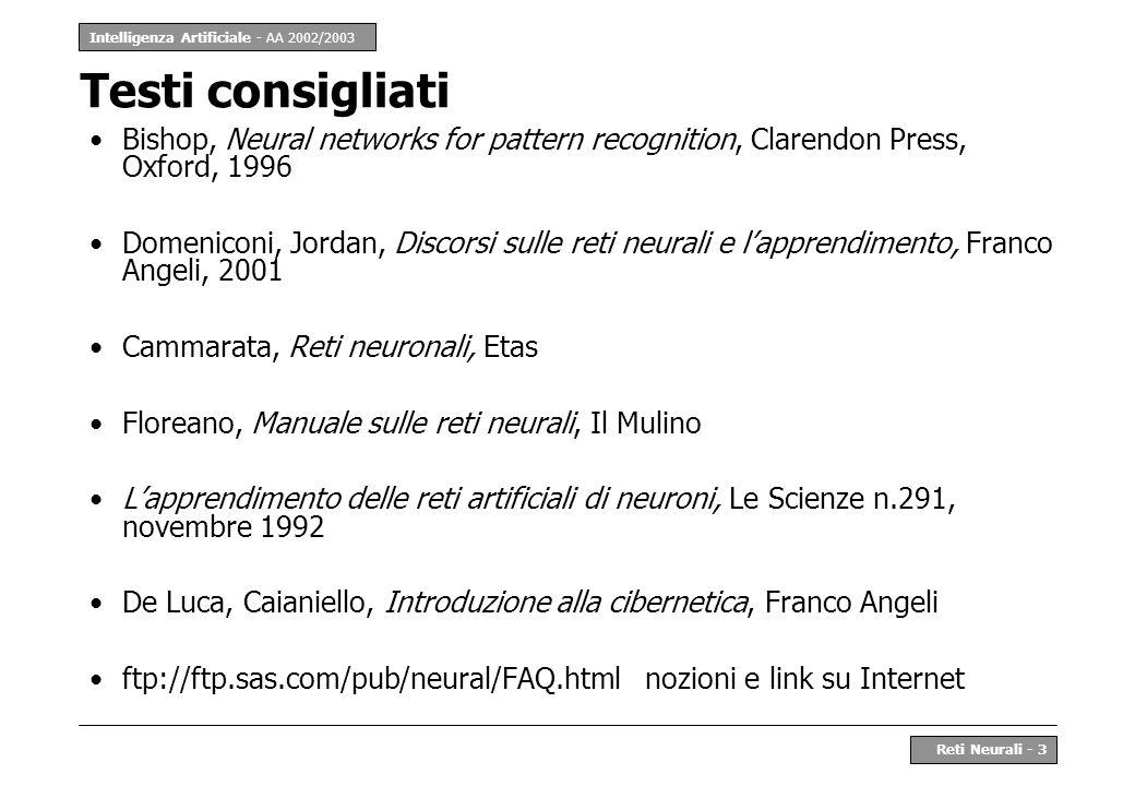 Intelligenza Artificiale - AA 2002/2003 Reti Neurali - 3 Testi consigliati Bishop, Neural networks for pattern recognition, Clarendon Press, Oxford, 1