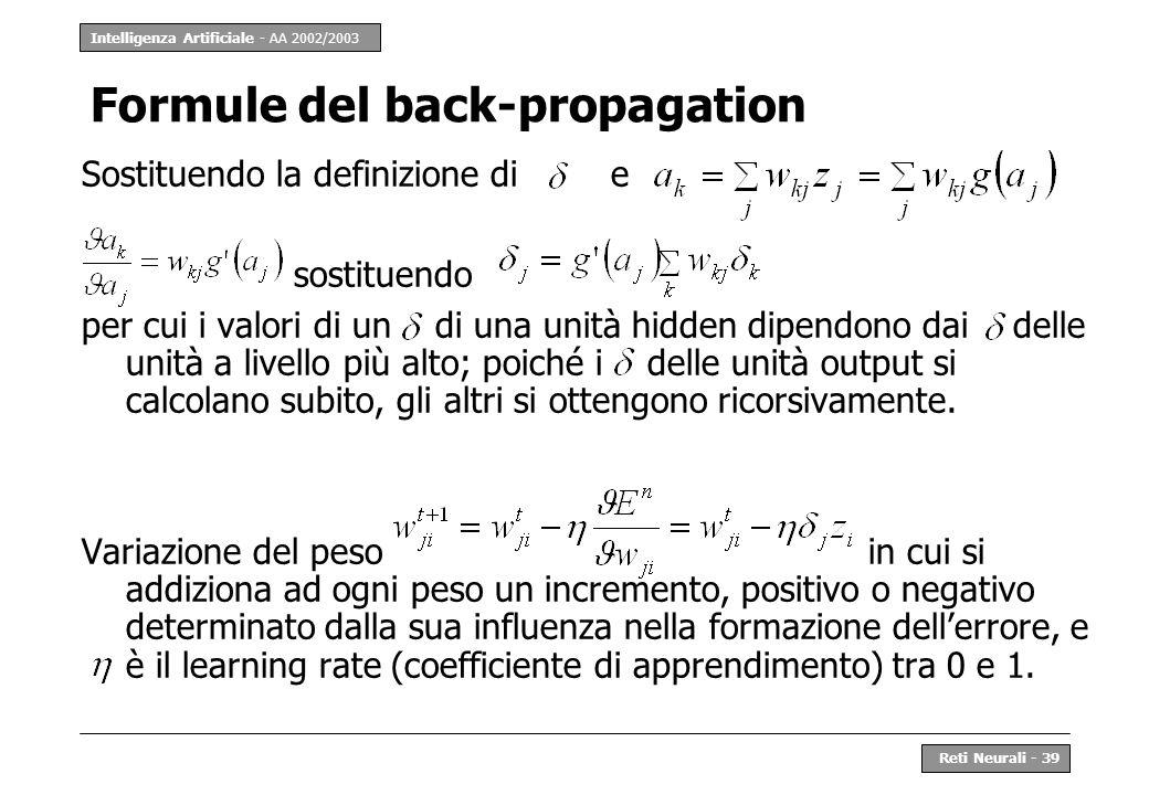 Intelligenza Artificiale - AA 2002/2003 Reti Neurali - 39 Formule del back-propagation Sostituendo la definizione di e sostituendo per cui i valori di
