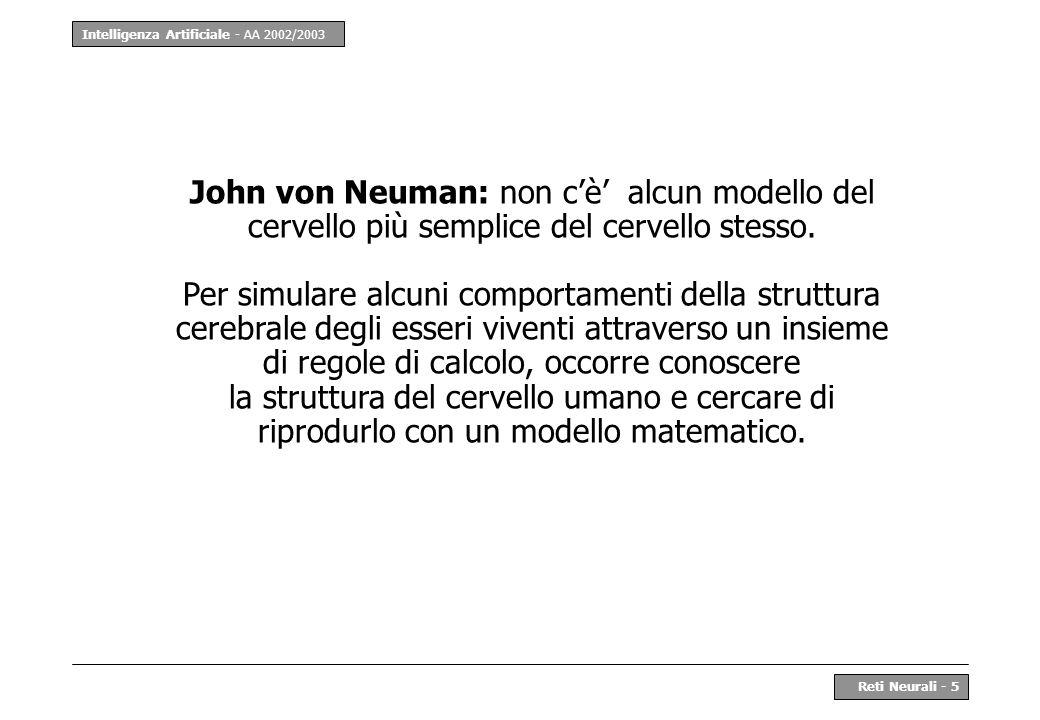 Intelligenza Artificiale - AA 2002/2003 Reti Neurali - 5 John von Neuman: non cè alcun modello del cervello più semplice del cervello stesso. Per simu