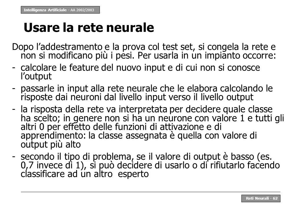 Intelligenza Artificiale - AA 2002/2003 Reti Neurali - 62 Usare la rete neurale Dopo laddestramento e la prova col test set, si congela la rete e non