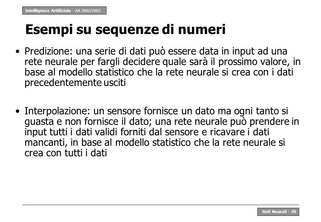 Intelligenza Artificiale - AA 2002/2003 Reti Neurali - 70 Esempi su sequenze di numeri Predizione: una serie di dati può essere data in input ad una r