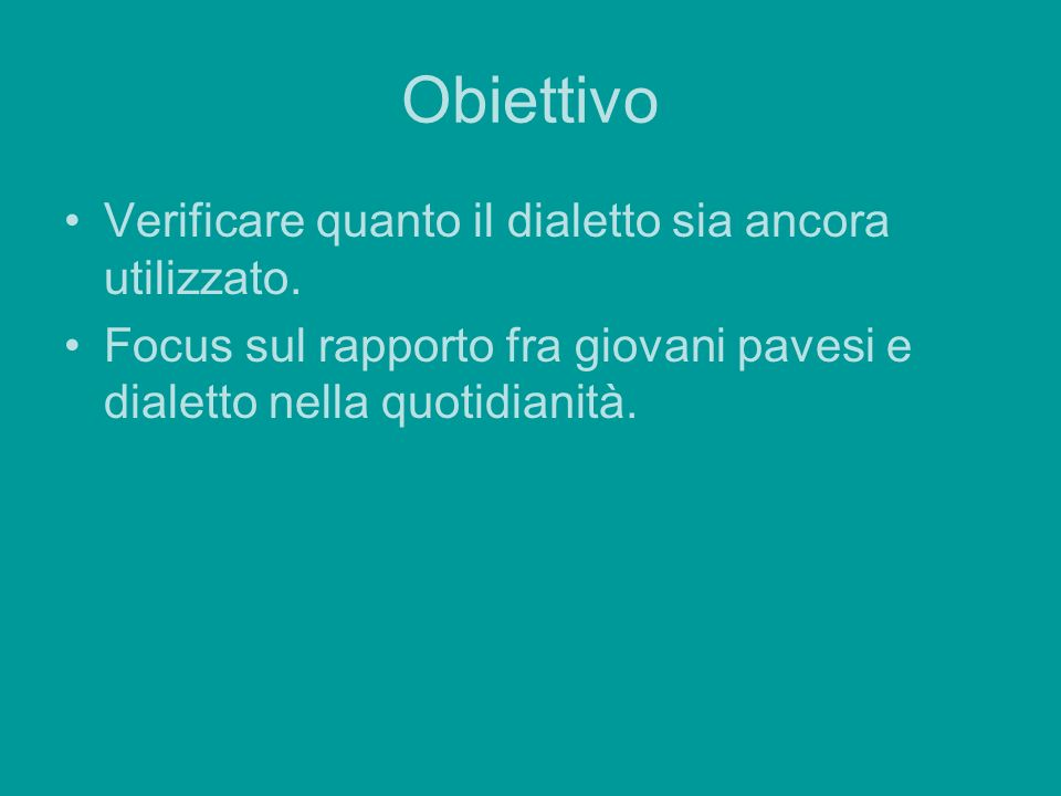 Obiettivo Verificare quanto il dialetto sia ancora utilizzato. Focus sul rapporto fra giovani pavesi e dialetto nella quotidianità.