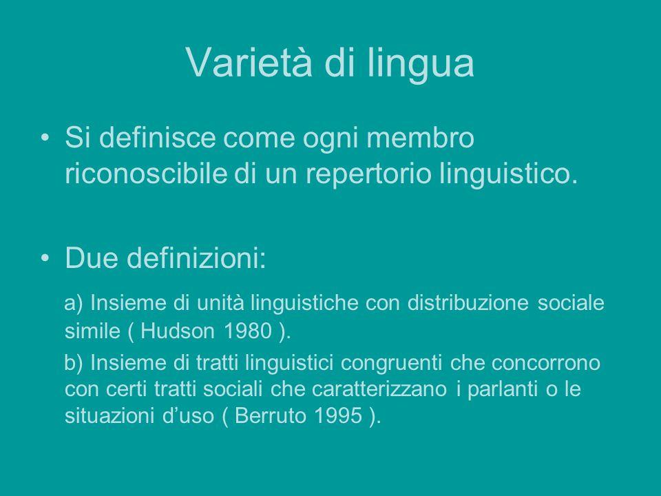 Varietà di lingua Si definisce come ogni membro riconoscibile di un repertorio linguistico. Due definizioni: a) Insieme di unità linguistiche con dist