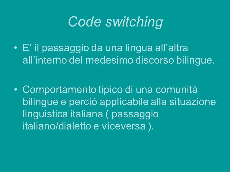 Code switching E il passaggio da una lingua allaltra allinterno del medesimo discorso bilingue. Comportamento tipico di una comunità bilingue e perciò