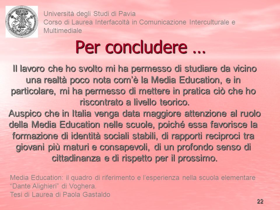 22 Università degli Studi di Pavia Corso di Laurea Interfacoltà in Comunicazione Interculturale e Multimediale Media Education: il quadro di riferimento e lesperienza nella scuola elementare Dante Alighieri di Voghera.