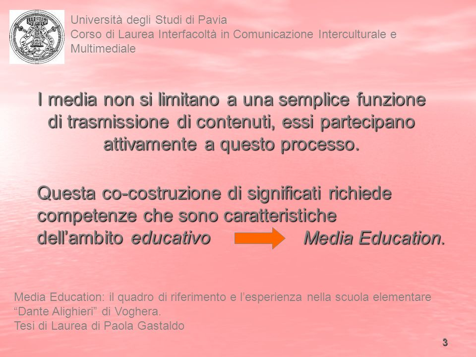 3 Università degli Studi di Pavia Corso di Laurea Interfacoltà in Comunicazione Interculturale e Multimediale Media Education: il quadro di riferimento e lesperienza nella scuola elementare Dante Alighieri di Voghera.