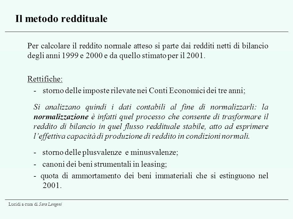 Lucidi a cura di Sara Longoni Il metodo reddituale (segue) Le rimanenze di prodotto sono valutate con il metodo LIFO, e gli ammortamenti presenti in bilancio sono ritenuti corretti.