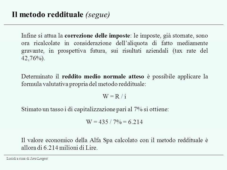 Lucidi a cura di Sara Longoni Il metodo reddituale (segue) Infine si attua la correzione delle imposte: le imposte, già stornate, sono ora ricalcolate