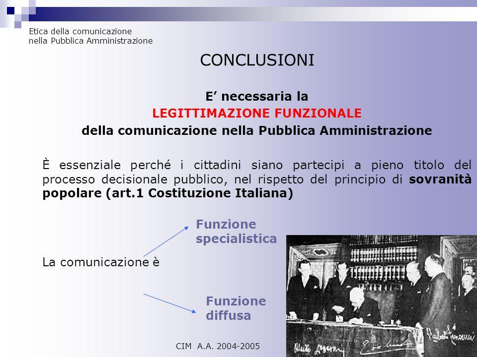 Etica della comunicazione nella Pubblica Amministrazione CIM A.A. 2004-2005 CONCLUSIONI E necessaria la LEGITTIMAZIONE FUNZIONALE della comunicazione