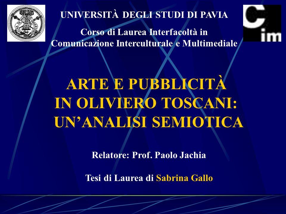 UNIVERSITÀ DEGLI STUDI DI PAVIA Corso di Laurea Interfacoltà in Comunicazione Interculturale e Multimediale ARTE E PUBBLICITÀ IN OLIVIERO TOSCANI: UNANALISI SEMIOTICA Relatore: Prof.
