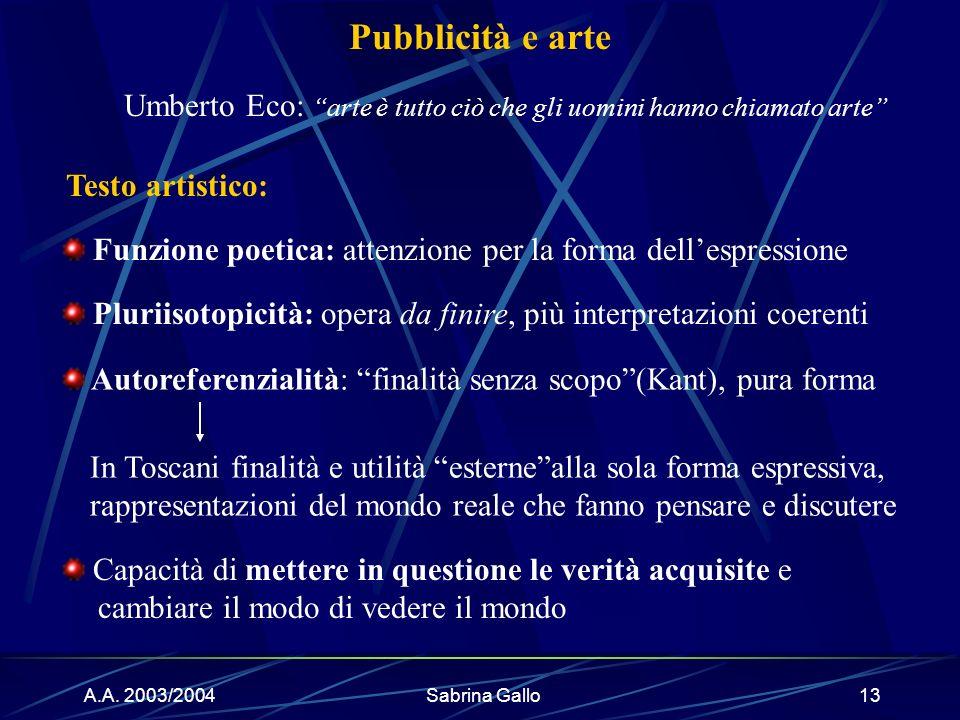A.A. 2003/2004Sabrina Gallo13 Pubblicità e arte In Toscani finalità e utilità esternealla sola forma espressiva, rappresentazioni del mondo reale che