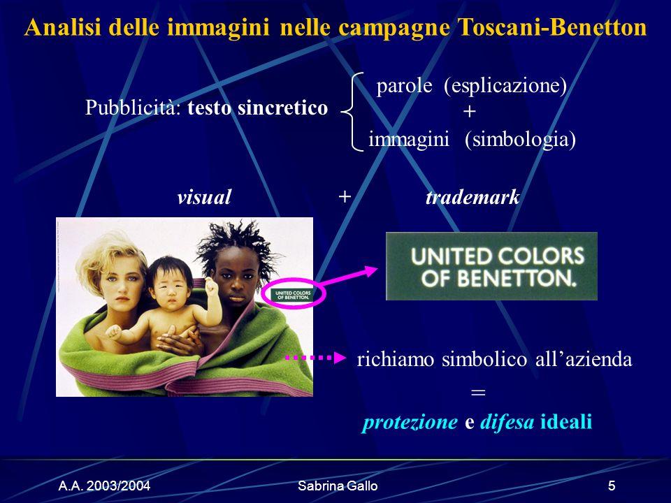 A.A. 2003/2004Sabrina Gallo5 Analisi delle immagini nelle campagne Toscani-Benetton visual Pubblicità: testo sincretico +trademark richiamo simbolico