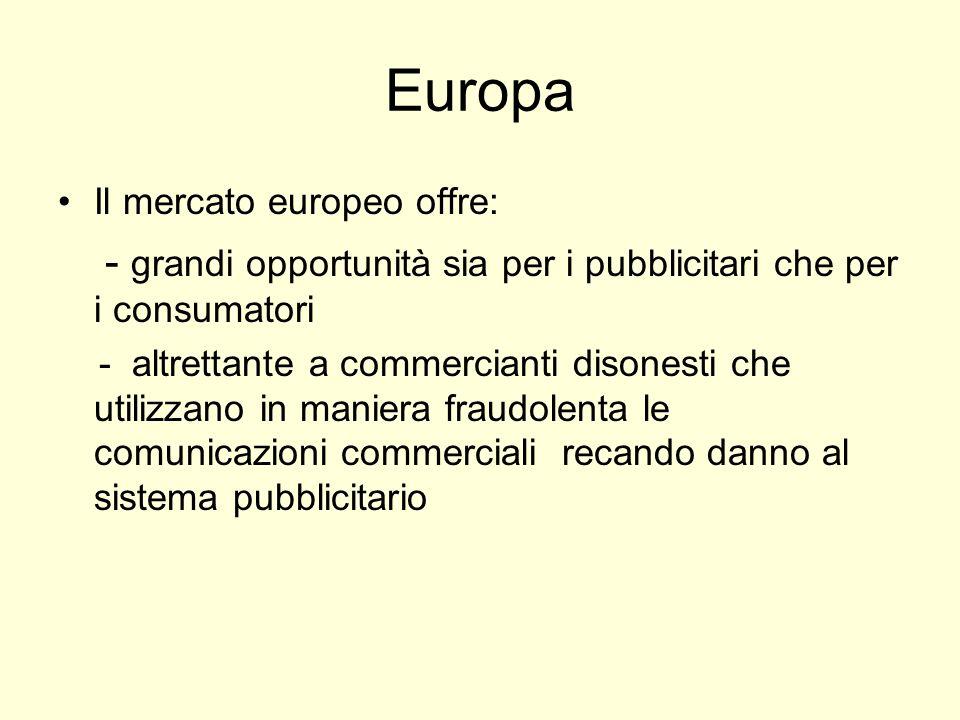 Europa Il mercato europeo offre: - grandi opportunità sia per i pubblicitari che per i consumatori - altrettante a commercianti disonesti che utilizzano in maniera fraudolenta le comunicazioni commerciali recando danno al sistema pubblicitario