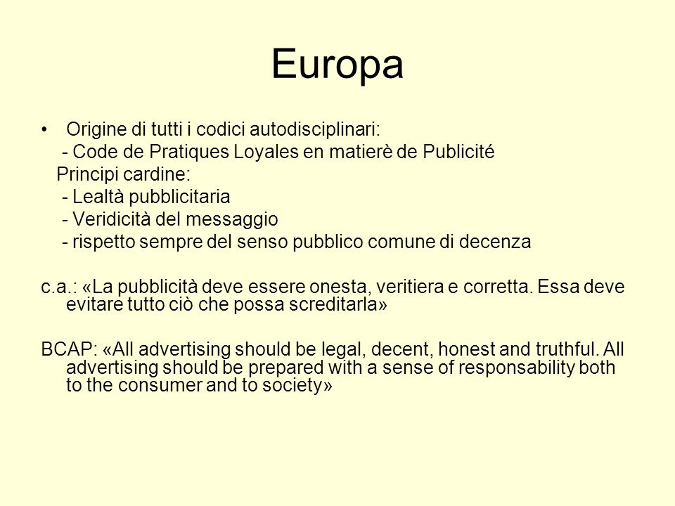Europa Origine di tutti i codici autodisciplinari: - Code de Pratiques Loyales en matierè de Publicité Principi cardine: - Lealtà pubblicitaria - Veri