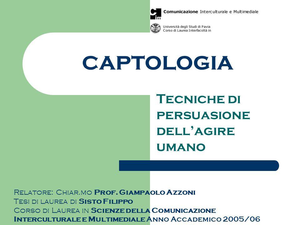 CAPTOLOGIA Tecniche di persuasione dellagire umano Relatore: Chiar.mo Prof. Giampaolo Azzoni Tesi di laurea di Sisto Filippo Corso di Laurea in Scienz