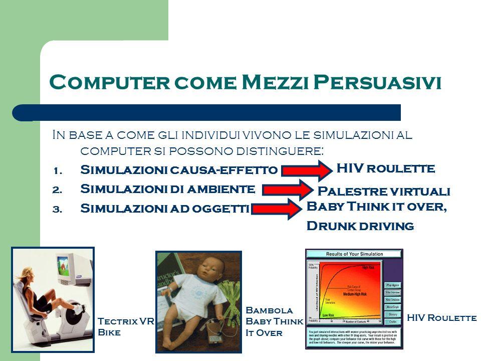 Computer come Mezzi Persuasivi In base a come gli individui vivono le simulazioni al computer si possono distinguere: 1. Simulazioni causa-effetto 2.