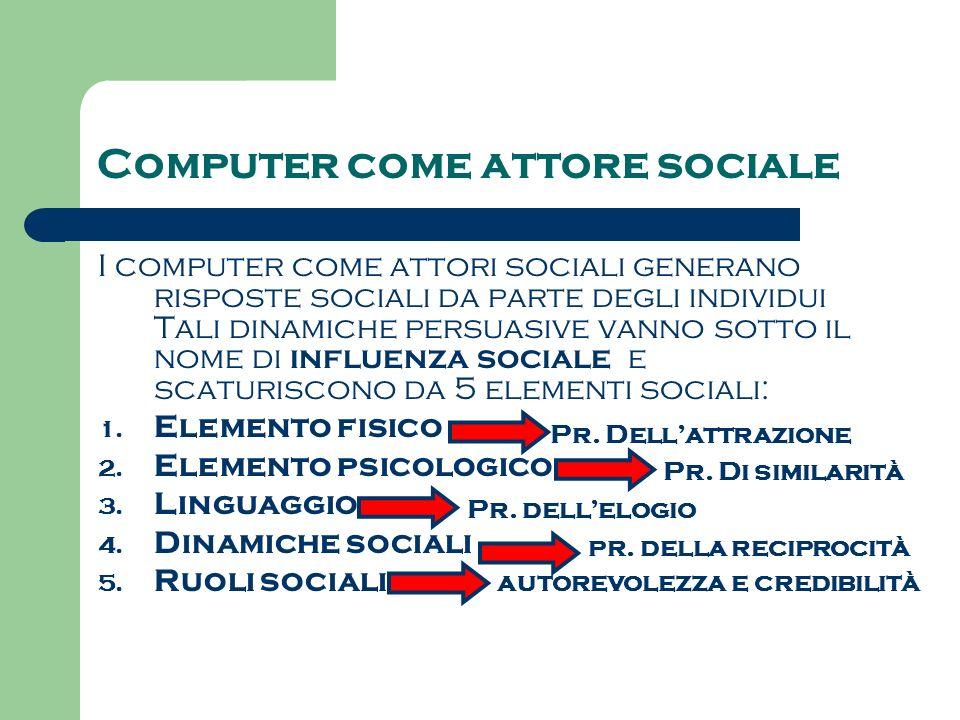 Computer come attore sociale I computer come attori sociali generano risposte sociali da parte degli individui Tali dinamiche persuasive vanno sotto il nome di influenza sociale e scaturiscono da 5 elementi sociali: 1.
