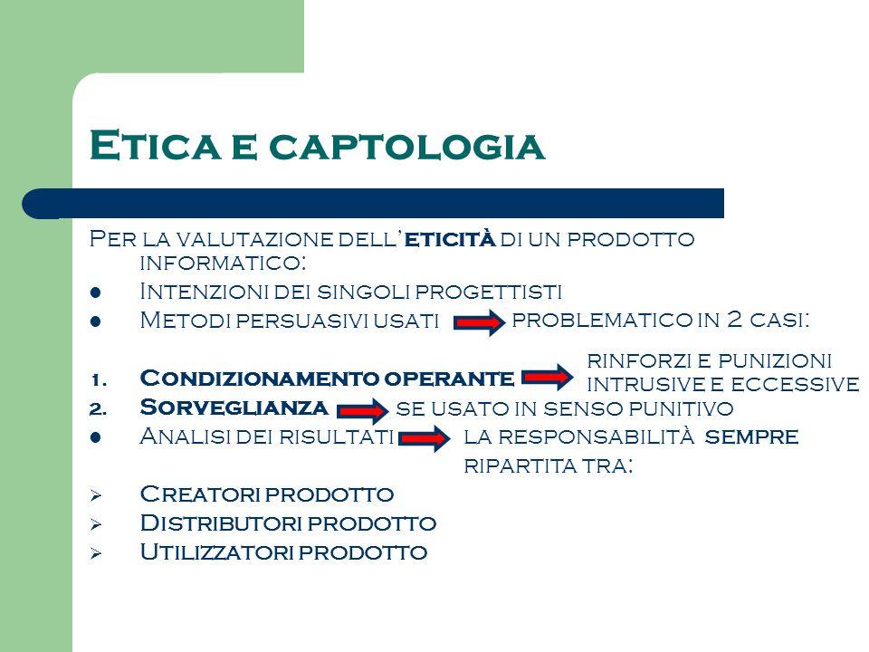 Etica e captologia Per la valutazione dell eticità di un prodotto informatico: Intenzioni dei singoli progettisti Metodi persuasivi usati 1. Condizion