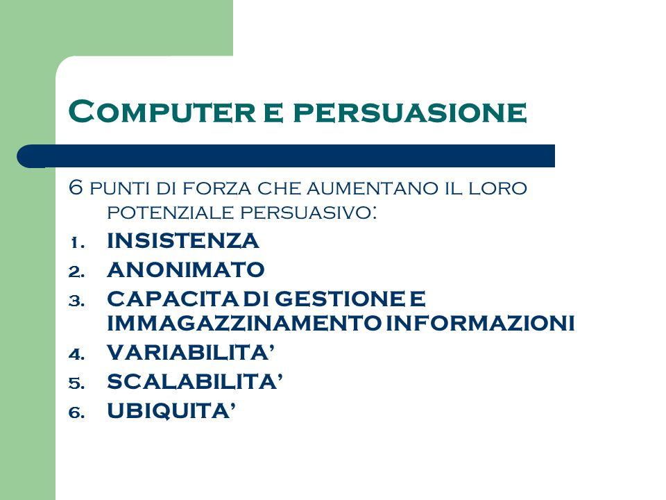 Computer e persuasione 6 punti di forza che aumentano il loro potenziale persuasivo: 1. INSISTENZA 2. ANONIMATO 3. CAPACITA DI GESTIONE E IMMAGAZZINAM