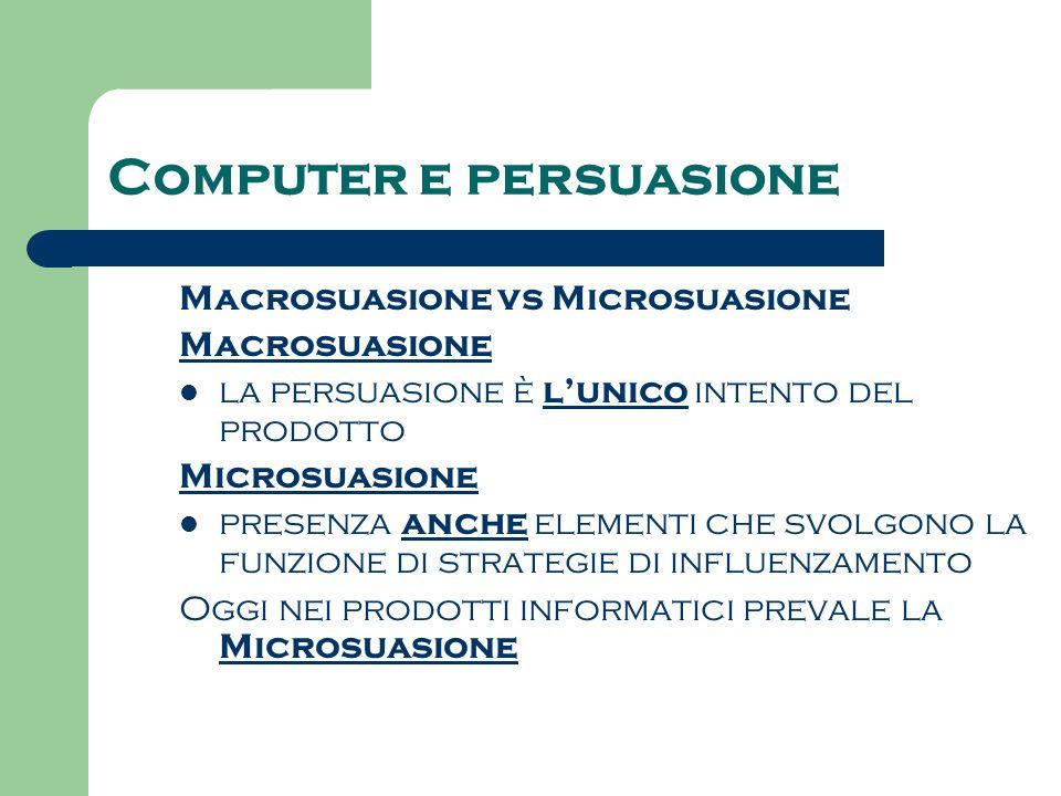 Computer e persuasione Macrosuasione vs Microsuasione Macrosuasione la persuasione è lunico intento del prodotto Microsuasione presenza anche elementi che svolgono la funzione di strategie di influenzamento Oggi nei prodotti informatici prevale la Microsuasione