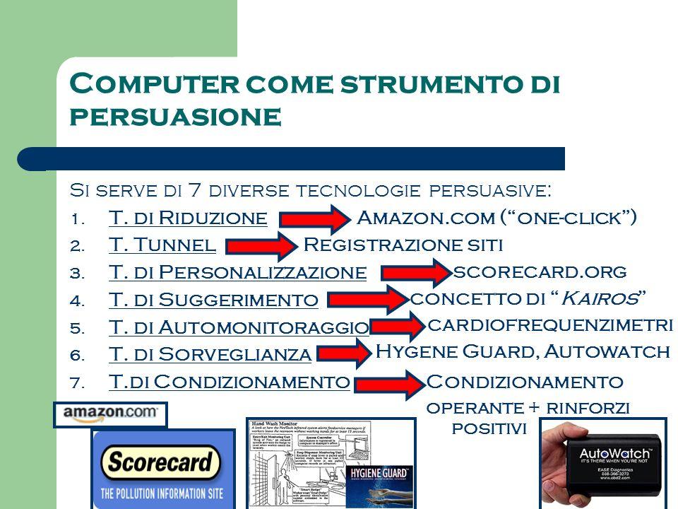Computer come strumento di persuasione Si serve di 7 diverse tecnologie persuasive: 1. T. di Riduzione 2. T. Tunnel 3. T. di Personalizzazione 4. T. d