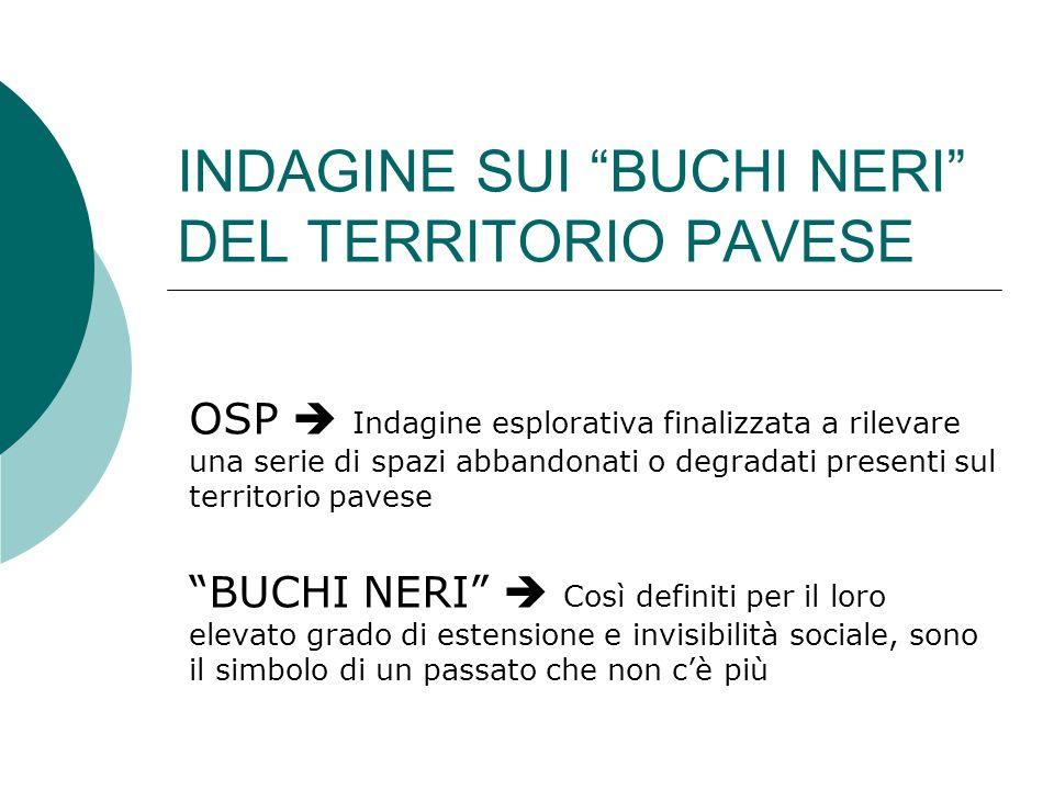 INDAGINE SUI BUCHI NERI DEL TERRITORIO PAVESE OSP Indagine esplorativa finalizzata a rilevare una serie di spazi abbandonati o degradati presenti sul